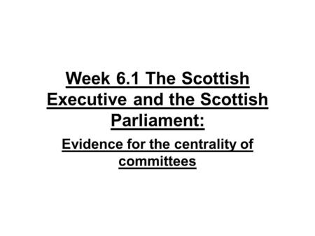 Week 6.1 The Scottish Executive and the Scottish Parliament: Evidence for the centrality of committees.