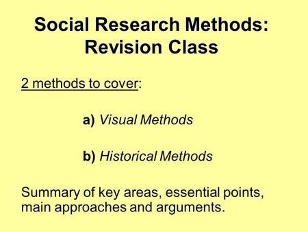 Social Research Methods: Revision Class 2 methods to cover: a) Visual Methods b) Historical Methods Summary of key areas, essential points, main approaches.