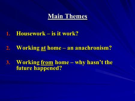Main Themes 1. Housework – is it work? 2. Working at home – an anachronism? 3. Working from home – why hasnt the future happened?