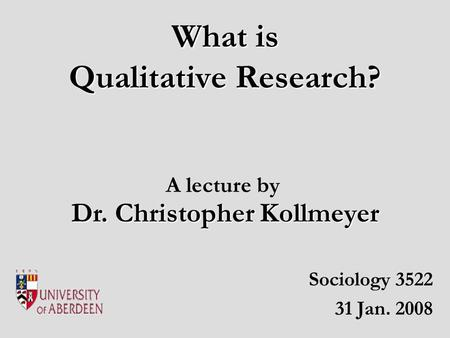 What is Qualitative Research? Sociology 3522 31 Jan. 2008 Dr. Christopher Kollmeyer A lecture by.
