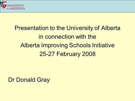 Presentation to the University of Alberta in connection with the Alberta Improving Schools Initiative 25-27 February 2008 Dr Donald Gray.