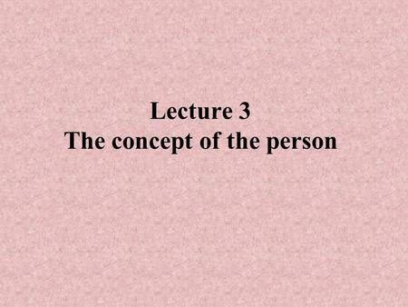 Lecture 3 The concept of the person. Does one have to be human to be a person? Is the distinction between persons and non- persons the same as that between.