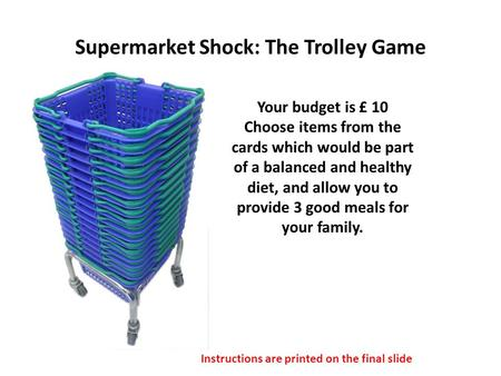Supermarket Shock: The Trolley Game Your budget is £ 10 Choose items from the cards which would be part of a balanced and healthy diet, and allow you to.