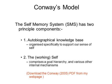Conway's Model The Self Memory System (SMS) has two principle components:- 1. Autobiographical knowledge base organised specifically to support our sense.