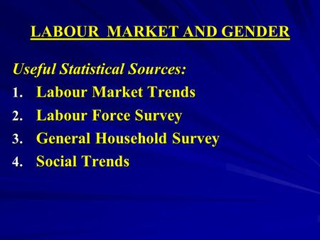 LABOUR MARKET AND GENDER Useful Statistical Sources: 1. Labour Market Trends 2. Labour Force Survey 3. General Household Survey 4. Social Trends.