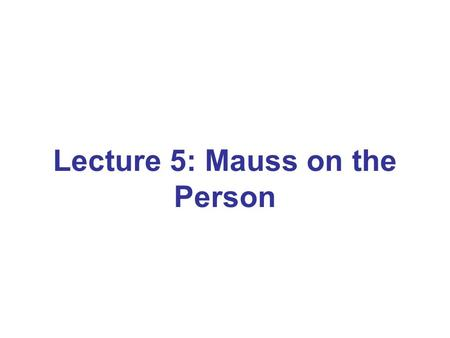 Lecture 5: Mauss on the Person. Mausss contribution Establish the person as a concept Person as a social compound of jural rights and moral responsibility.
