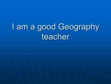 I am a good Geography teacher. I was born the first moment that a question leaped from the mouth of a child.