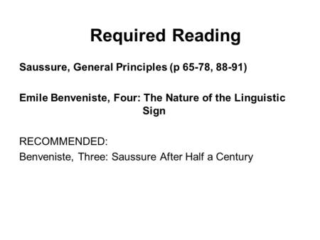 Required Reading Saussure, General Principles (p 65-78, 88-91) Emile Benveniste, Four: The Nature of the Linguistic Sign RECOMMENDED: Benveniste, Three: