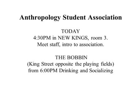 Anthropology Student Association TODAY 4:30PM in NEW KINGS, room 3. Meet staff, intro to association. THE BOBBIN (King Street opposite the playing fields)