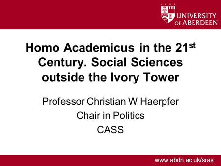 Www.abdn.ac.uk/sras Homo Academicus in the 21 st Century. Social Sciences outside the Ivory Tower Professor Christian W Haerpfer Chair in Politics CASS.