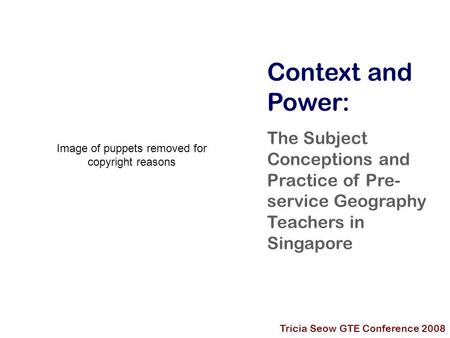 Context and Power: The Subject Conceptions and Practice of Pre- service Geography Teachers in Singapore Tricia Seow GTE Conference 2008 Image of puppets.