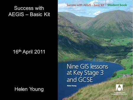 Success with AEGIS – Basic Kit 16 th April 2011 Helen Young.