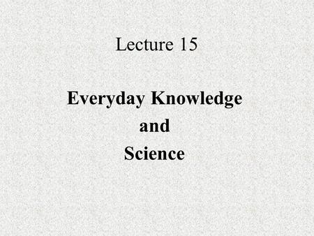 Lecture 15 Everyday Knowledge and Science. Everyday knowledge Everyday knowledge - type of knowledge that is experienced in the course of the everyday.