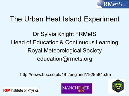The Urban Heat Island Experiment Dr Sylvia Knight FRMetS Head of Education & Continuous Learning Royal Meteorological Society