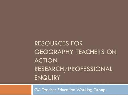 RESOURCES FOR GEOGRAPHY TEACHERS ON ACTION RESEARCH/PROFESSIONAL ENQUIRY GA Teacher Education Working Group.