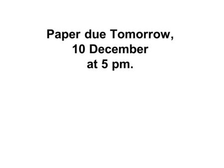 Paper due Tomorrow, 10 December at 5 pm.. Lecture cancelled No lecture next Tuesday, 16 December Final lecture is Wednesday 17 December in New Kings 10.