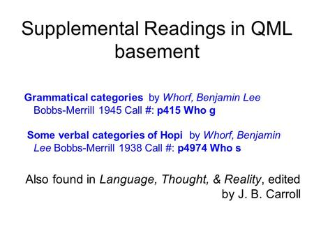 Supplemental Readings in QML basement Grammatical categories by Whorf, Benjamin Lee Bobbs-Merrill 1945 Call #: p415 Who g Some verbal categories of Hopi.
