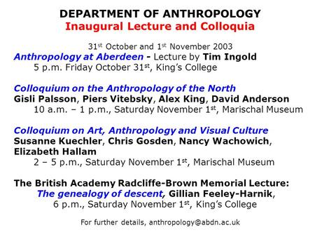 DEPARTMENT OF ANTHROPOLOGY Inaugural Lecture and Colloquia 31 st October and 1 st November 2003 Anthropology at Aberdeen - Lecture by Tim Ingold 5 p.m.