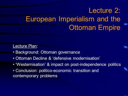 Lecture 2: European Imperialism and the Ottoman Empire Lecture Plan: Background: Ottoman governance Ottoman Decline & defensive modernisation Westernisation.