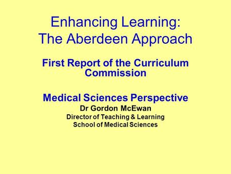 Enhancing Learning: The Aberdeen Approach First Report of the Curriculum Commission Medical Sciences Perspective Dr Gordon McEwan Director of Teaching.