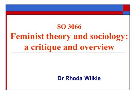SO 3066 Feminist theory and sociology: a critique and overview Dr Rhoda Wilkie.