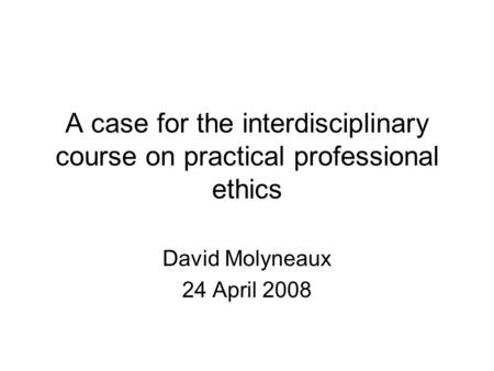 A case for the interdisciplinary course on practical professional ethics David Molyneaux 24 April 2008.