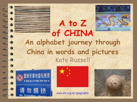 Www.sln.org.uk/geography A to Z of CHINA An alphabet journey through China in words and pictures Kate Russell.