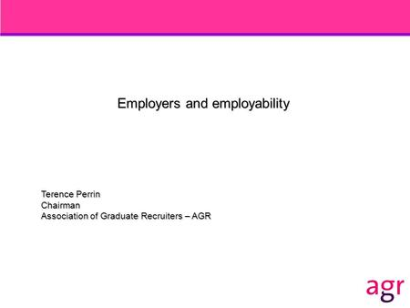 Employers and employability Terence Perrin Chairman Association of Graduate Recruiters – AGR.