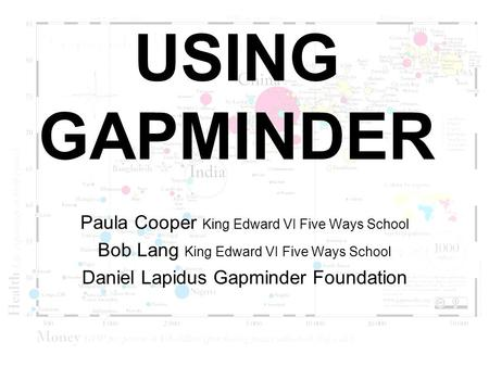 USING GAPMINDER Paula Cooper King Edward VI Five Ways School Bob Lang King Edward VI Five Ways School Daniel Lapidus Gapminder Foundation.