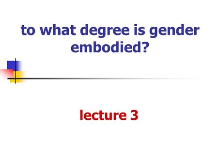 To what degree is gender embodied? lecture 3. gendered bodies historical context essentialism and feminism is there a natural body? social constructionism.