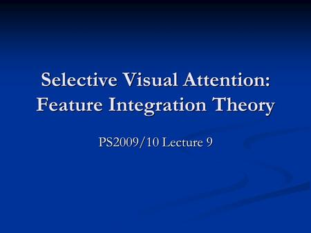 Selective Visual Attention: Feature Integration Theory PS2009/10 Lecture 9.