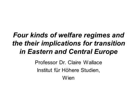 Four kinds of welfare regimes and the their implications for transition in Eastern and Central Europe Professor Dr. Claire Wallace Institut für Höhere.