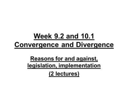 Week 9.2 and 10.1 Convergence and Divergence Reasons for and against, legislation, implementation (2 lectures)