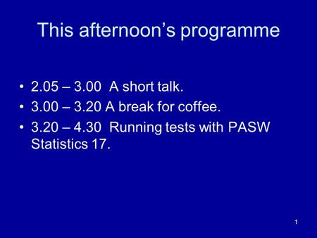 1 This afternoons programme 2.05 – 3.00 A short talk. 3.00 – 3.20 A break for coffee. 3.20 – 4.30 Running tests with PASW Statistics 17.