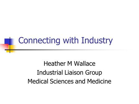 Connecting with Industry Heather M Wallace Industrial Liaison Group Medical Sciences and Medicine.