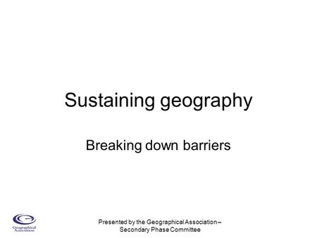 Presented by the Geographical Association – Secondary Phase Committee Sustaining geography Breaking down barriers.
