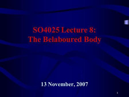1 SO4025 Lecture 8: The Belaboured Body 13 November, 2007.