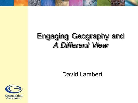 Engaging Geography and A Different View David Lambert.