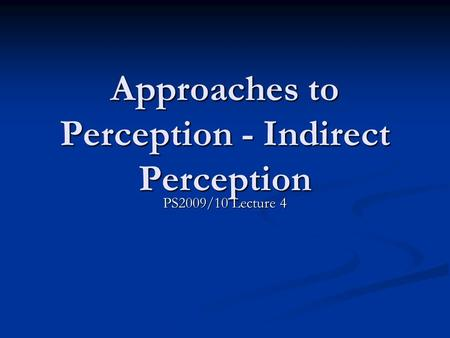 Approaches to Perception - Indirect Perception PS2009/10 Lecture 4.