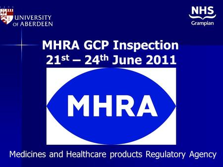 MHRA GCP Inspection 21 st – 24 th June 2011 Medicines and Healthcare products Regulatory Agency.