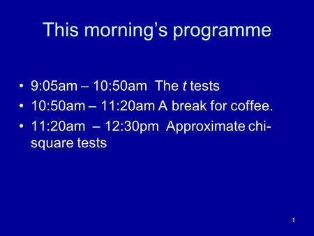 1 This mornings programme 9:05am – 10:50am The t tests 10:50am – 11:20am A break for coffee. 11:20am – 12:30pm Approximate chi- square tests.
