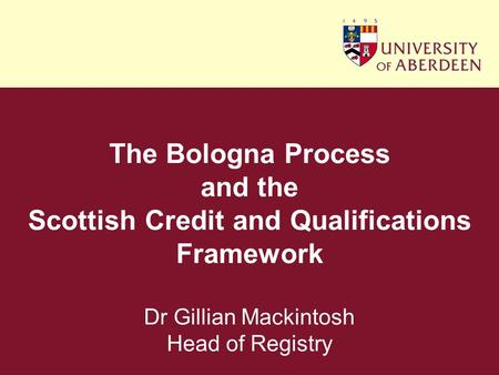 The Bologna Process and the Scottish Credit and Qualifications Framework Dr Gillian Mackintosh Head of Registry.
