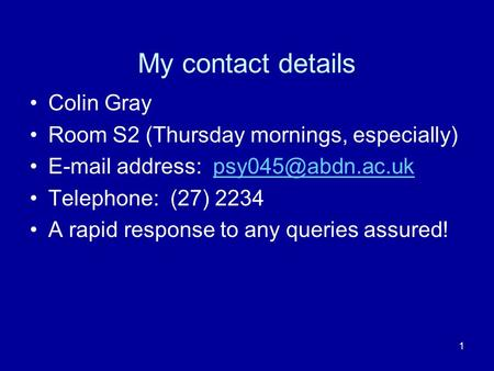 1 My contact details Colin Gray Room S2 (Thursday mornings, especially)  address: Telephone: (27) 2234 A rapid.