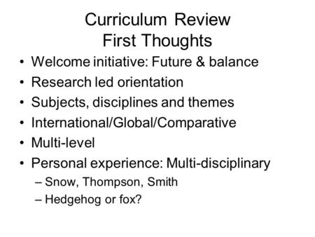 Curriculum Review First Thoughts Welcome initiative: Future & balance Research led orientation Subjects, disciplines and themes International/Global/Comparative.