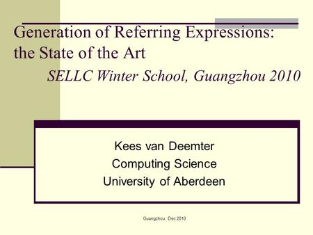 Generation of Referring Expressions: the State of the Art SELLC Winter School, Guangzhou 2010 Kees van Deemter Computing Science University of Aberdeen.