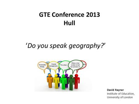 GTE Conference 2013 Hull Do you speak geography? David Rayner Institute of Education, University of London.