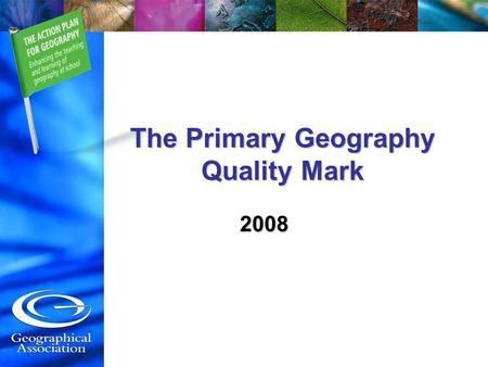 The Primary Geography Quality Mark 2008. PGQM Key principles PGQM Key principles identify and celebrate good geography provide a framework for subject.