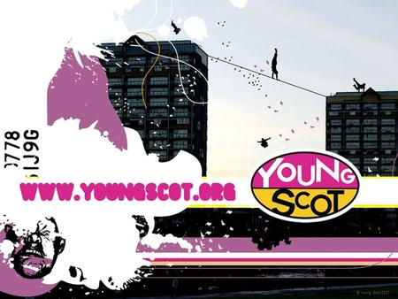 © Young Scot 2007. Who are Young Scot? National youth information and citizenship charity for Scotland Established for over 25 years and based in Edinburgh.