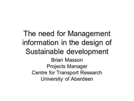 The need for Management information in the design of Sustainable development Brian Masson Projects Manager Centre for Transport Research University of.