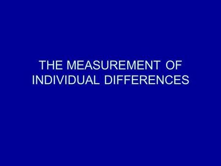 THE MEASUREMENT OF INDIVIDUAL DIFFERENCES. ABOUT THE COURSE The course consists of FOUR lectures. There will be ONE question on this course in the degree.